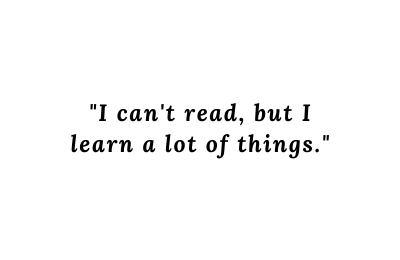 _I can't read, but I learn a lot of things._